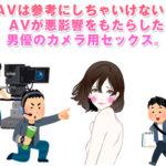 AVは参考にしちゃいけない!AVが悪影響をもたらした安易な中出しと男優のカメラ用セックス。